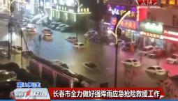第1报道 长春市全力做好强降雨应急抢险救援工作