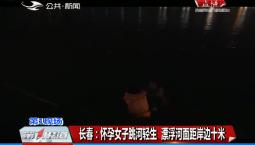 第1报道|长春:怀孕女子跳河轻生 漂浮河面距岸边十米