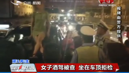 第1报道|女子酒驾被查 坐在车顶拒检
