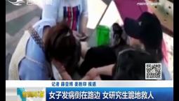 新闻早报|女子发病倒在路边 女研究生跪地救人