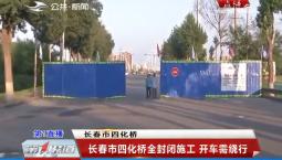 第1报道|长春四化桥封闭施工,市民该如何出行?