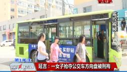 第1报道|延吉:一女子抢夺公交车方向盘被刑拘