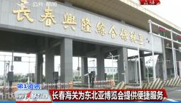 第1报道|长春海关为东北亚博览会提供便捷服务