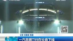 新闻早报|一汽奔腾T99在长春下线