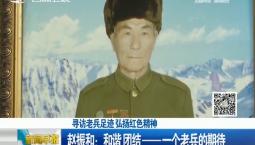 新闻早报|【寻访老兵足迹 弘扬红色精神】赵振和:和谐 团结——一个老兵的期待