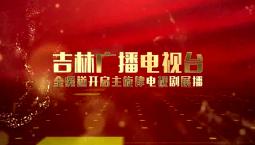 【庆祝中华人民共和国成立70周年】吉林广播电视台全频道开启主旋律电视剧展播