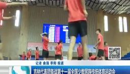 新闻早报|吉林代表团备战第十一届全国少数民族传统体育运动会