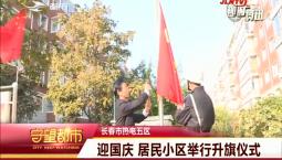 守望都市|长春市热电五区:迎国庆 居民小区举行升旗仪式