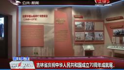 第1报道|吉林省庆祝中华人民共和国成立70周年成就展开展