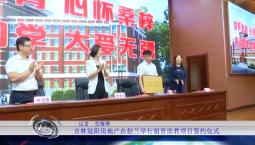 吉林报道|吉林冠阳房地产在舒兰举行捐资助教项目签约仪式_2019-09-20