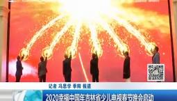 新闻早报|2020幸福中国年吉林省少儿电视春节晚会启动