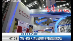 新闻早报|卫星+机器人 吉林省高科技闪耀深圳高交会