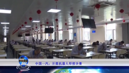 吉林报道|中国一汽:开展机器人焊接决赛_2019-10-26