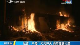 第1報道|延吉:木材廠火光沖天 消防鏖戰火魔