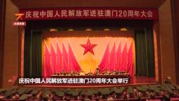 40秒回顾20年!解放军进驻澳门20周年庆祝大会举行