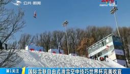 第1报道 国际雪联自由式滑雪空中技巧世界杯完美收官