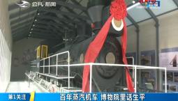 第1报道|百年蒸汽机车 博物院里话生平