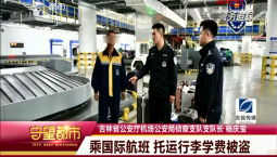 守望都市|吉林省公安厅机场公安局:乘国际航班 托运行李学费被盗
