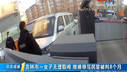 第1报道|吉林市一女子无理取闹 推搡辱骂民警被判8个月