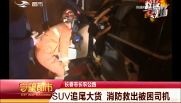 守望都市|SUV追尾大货 消防救出被困司机