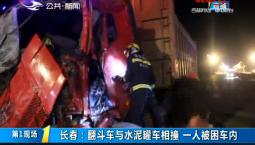 第1报道|长春:翻斗车与水泥罐车相撞 一人被困车内