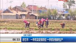 新闻早报|舒兰市:一手抓实疫情防控 一手抓好春耕生产