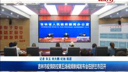 新闻早报|吉林市疫情防控第五场视频新闻发布会在舒兰召开