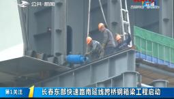 第1报道|长春东部快速路南延线跨桥钢箱梁工程启动