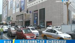 第1报道|长春红旗商圈施工改造 部分路段临时封闭