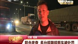 守望都市|联合夜查 多台超限超载车被处罚