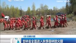 新闻早报|吉林省全面进入秋季森林防火期