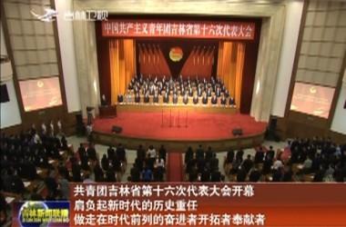 共青团吉林省第十六次代表大会开幕 肩负起新时代的历史重任 做走在时代前列的奋进者开拓者奉献者