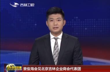 景俊海会见北京吉林企业商会代表团
