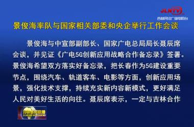 景俊海率队与国家相关部委和央企举行工作会谈