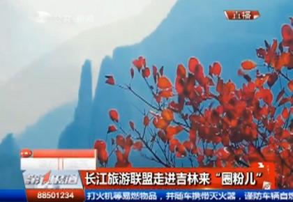 """【独家视频】长江旅游联盟走进吉林来""""圈粉儿"""""""