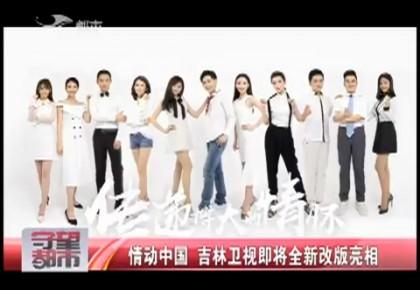 【独家视频】情动中国 吉林卫视即将全新改版亮相
