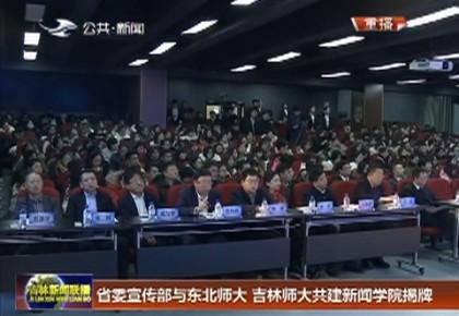 省委宣传部与东北师大、吉林师大共建新闻学院揭牌