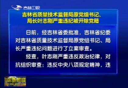 吉林省质量技术监督局原党组书记、局长叶志刚严重违纪被开除党籍