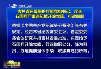 吉林省环境保护厅原党组书记、厅长石国祥严重违纪被开除党籍、行政撤职
