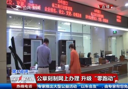 """吉林省公安厅:公章刻制网上办理 升级""""零跑动"""""""