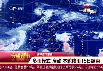 """吉林省气象台:""""多雨模式""""启动 本轮降雨15日结束"""