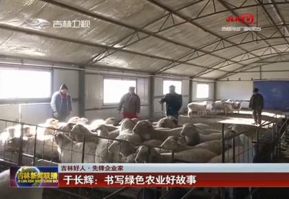 【吉林好人 先锋企业家】于长辉:书写绿色农业好故事