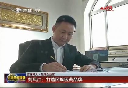 【吉林好人·先锋企业家】刘凤江:打造民族医药品牌