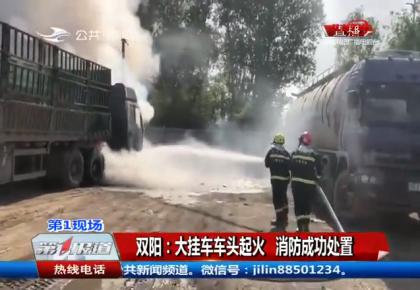 第1报道|双阳:大挂车车头起火 消防成功处置