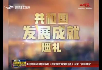 """央视新闻频道特别节目《共和国发展成就巡礼》迎来""""吉林时间"""""""