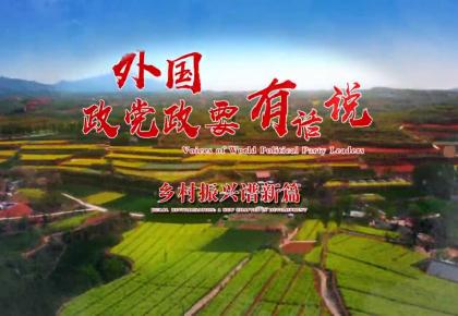 中联部系列短视频《外国政党政要有话说》第四集:乡村振兴谱新篇