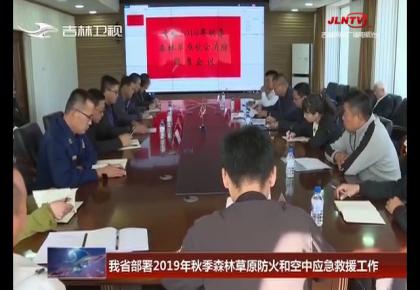 吉林省部署2019年秋季森林草原防火和空中应急救援工作