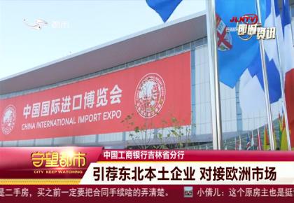 守望都市|中国工商银行吉林分行:引荐东北本土企业 对接欧洲市场