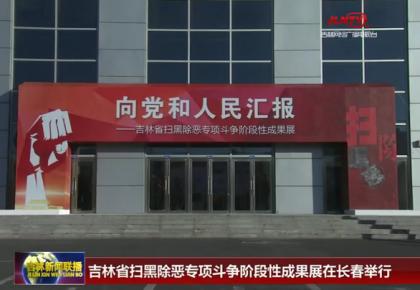 吉林省扫黑除恶专项斗争阶段性成果展在长春举行