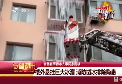 守望都市|珲春市:楼外悬挂巨大冰溜 消防凿冰排除隐患
